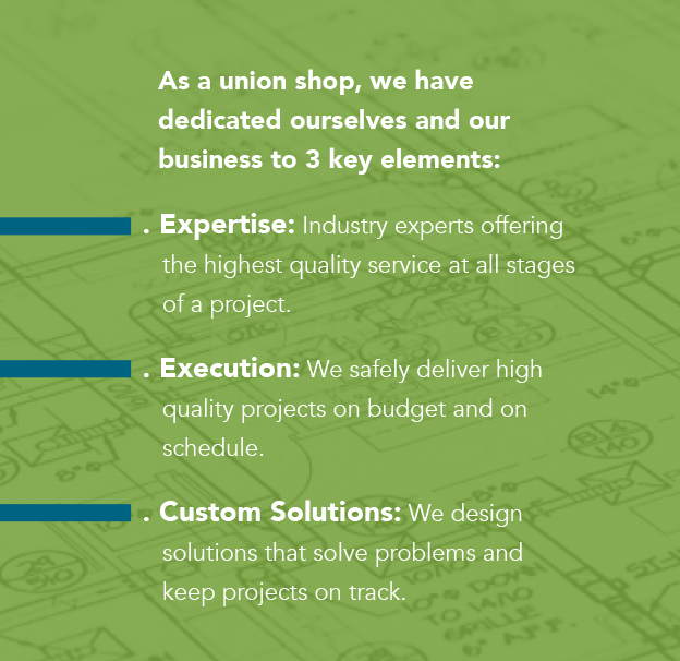 As a union shop, we have   dedicated ourselves and our    business to 3 key elements:   . Expertise: Industry experts offering    the highest quality service at all stages    of a project.  . Execution: We safely deliver high    quality projects on budget and on    schedule.  . Custom Solutions: We design    solutions that solve problems and    keep projects on track.